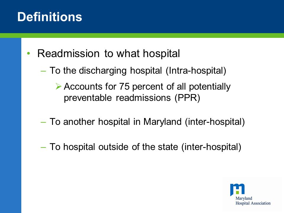 Definitions Readmission to what hospital –To the discharging hospital (Intra-hospital)  Accounts for 75 percent of all potentially preventable readmissions (PPR) –To another hospital in Maryland (inter-hospital) –To hospital outside of the state (inter-hospital)