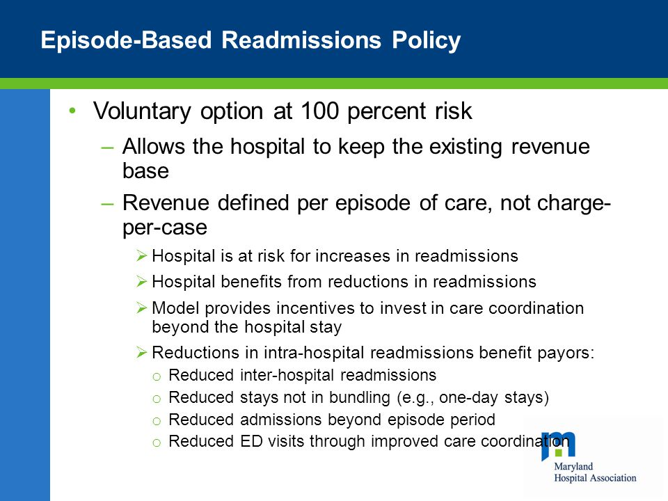 Episode-Based Readmissions Policy Voluntary option at 100 percent risk –Allows the hospital to keep the existing revenue base –Revenue defined per episode of care, not charge- per-case  Hospital is at risk for increases in readmissions  Hospital benefits from reductions in readmissions  Model provides incentives to invest in care coordination beyond the hospital stay  Reductions in intra-hospital readmissions benefit payors: o Reduced inter-hospital readmissions o Reduced stays not in bundling (e.g., one-day stays) o Reduced admissions beyond episode period o Reduced ED visits through improved care coordination