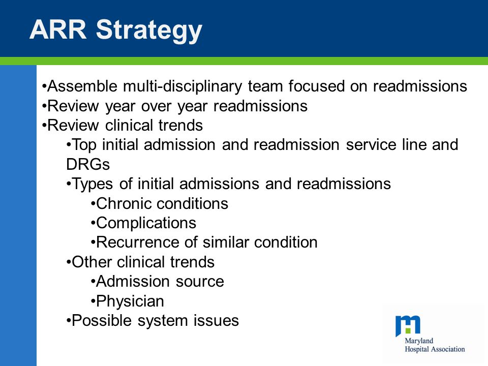 ARR Strategy Assemble multi-disciplinary team focused on readmissions Review year over year readmissions Review clinical trends Top initial admission and readmission service line and DRGs Types of initial admissions and readmissions Chronic conditions Complications Recurrence of similar condition Other clinical trends Admission source Physician Possible system issues