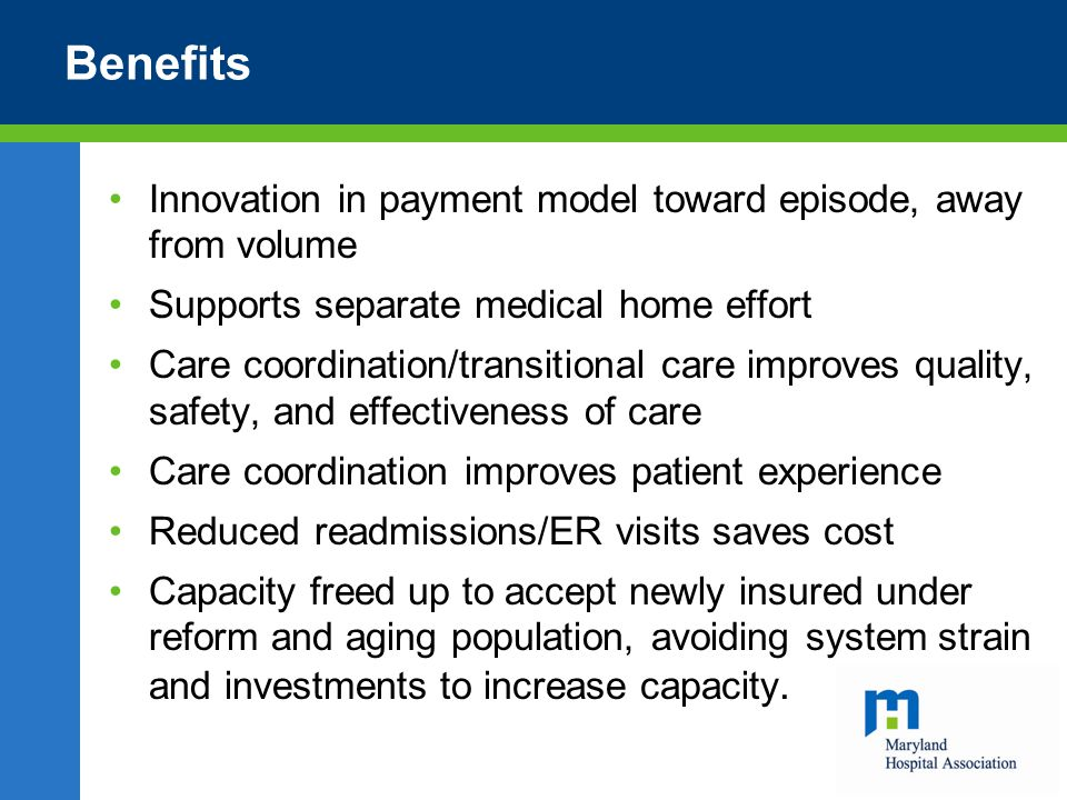 Benefits Innovation in payment model toward episode, away from volume Supports separate medical home effort Care coordination/transitional care improves quality, safety, and effectiveness of care Care coordination improves patient experience Reduced readmissions/ER visits saves cost Capacity freed up to accept newly insured under reform and aging population, avoiding system strain and investments to increase capacity.