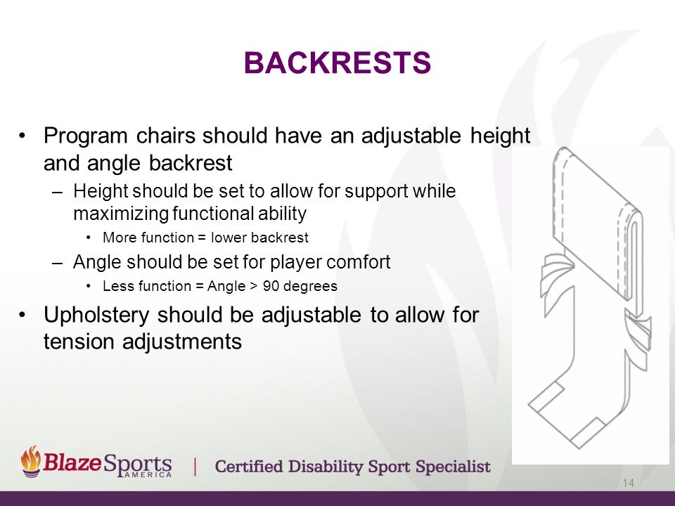BACKRESTS Program chairs should have an adjustable height and angle backrest –Height should be set to allow for support while maximizing functional ability More function = lower backrest –Angle should be set for player comfort Less function = Angle > 90 degrees Upholstery should be adjustable to allow for tension adjustments 14