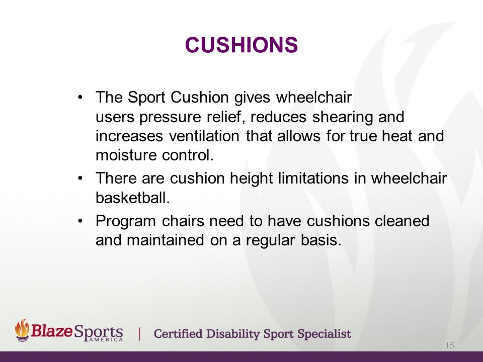 CUSHIONS The Sport Cushion gives wheelchair users pressure relief, reduces shearing and increases ventilation that allows for true heat and moisture control.