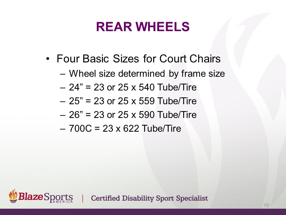 REAR WHEELS Four Basic Sizes for Court Chairs –Wheel size determined by frame size –24 = 23 or 25 x 540 Tube/Tire –25 = 23 or 25 x 559 Tube/Tire –26 = 23 or 25 x 590 Tube/Tire –700C = 23 x 622 Tube/Tire 16