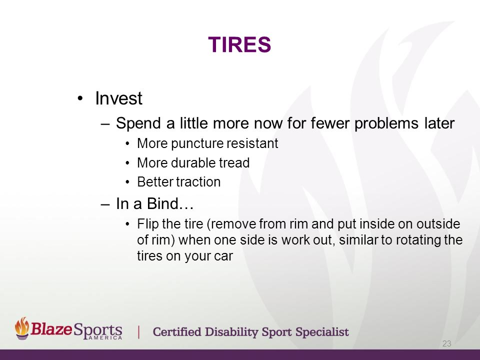 TIRES Invest –Spend a little more now for fewer problems later More puncture resistant More durable tread Better traction –In a Bind… Flip the tire (remove from rim and put inside on outside of rim) when one side is work out, similar to rotating the tires on your car 23