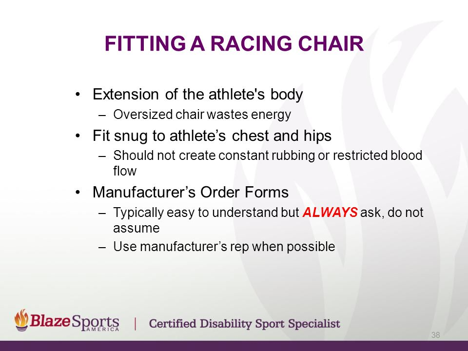 FITTING A RACING CHAIR Extension of the athlete's body –Oversized chair wastes energy Fit snug to athlete's chest and hips –Should not create constant