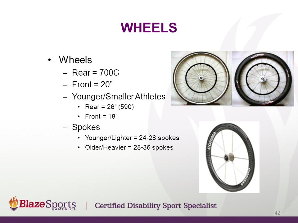 WHEELS Wheels –Rear = 700C –Front = 20 –Younger/Smaller Athletes Rear = 26 (590) Front = 18 –Spokes Younger/Lighter = 24-28 spokes Older/Heavier = 28-36 spokes 42
