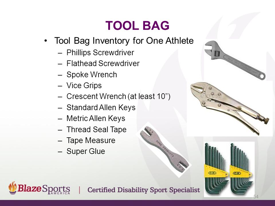 Tool Bag Inventory for One Athlete –Phillips Screwdriver –Flathead Screwdriver –Spoke Wrench –Vice Grips –Crescent Wrench (at least 10 ) –Standard Allen Keys –Metric Allen Keys –Thread Seal Tape –Tape Measure –Super Glue TOOL BAG 54