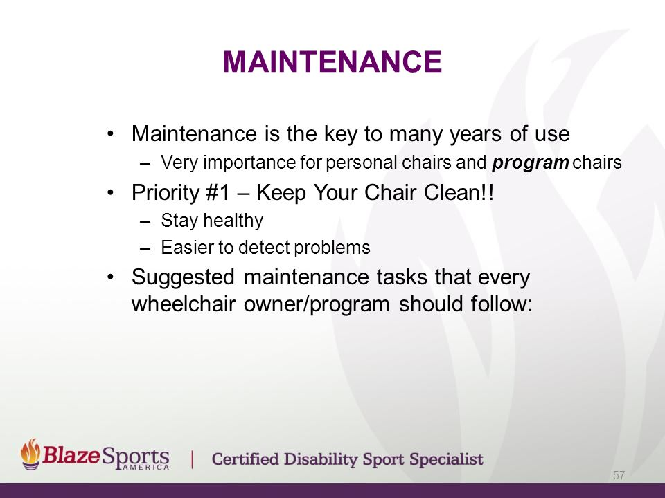 MAINTENANCE Maintenance is the key to many years of use –Very importance for personal chairs and program chairs Priority #1 – Keep Your Chair Clean!!