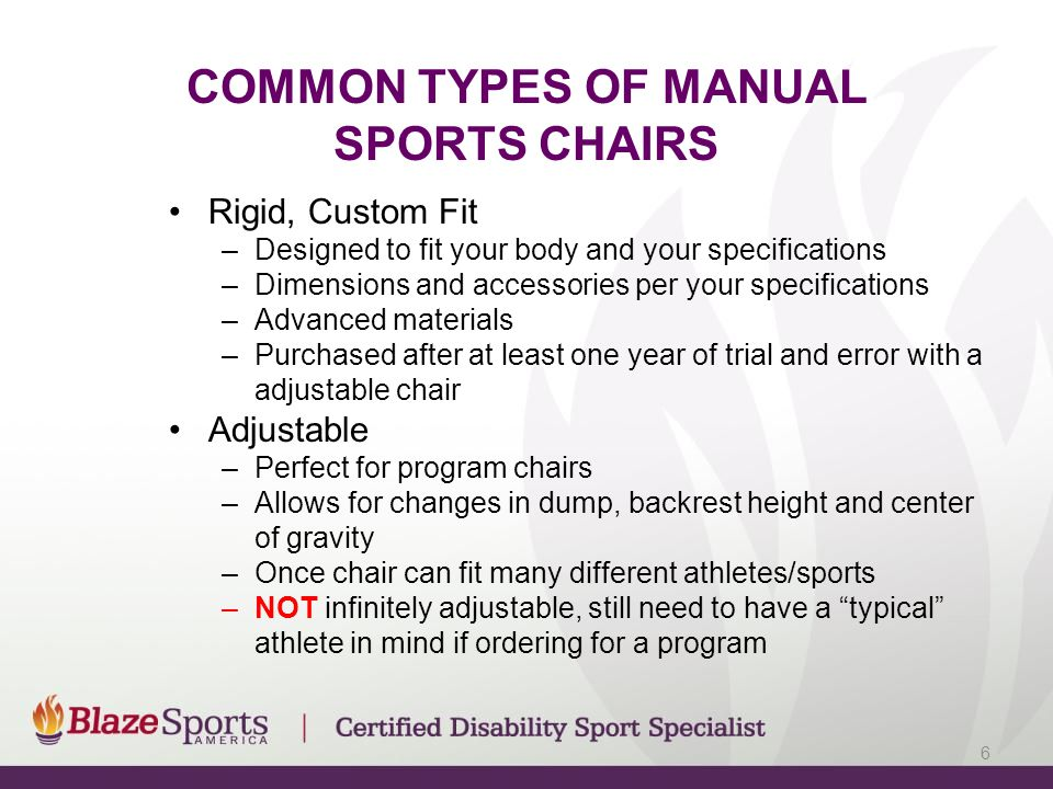COMMON TYPES OF MANUAL SPORTS CHAIRS Rigid, Custom Fit –Designed to fit your body and your specifications –Dimensions and accessories per your specifications –Advanced materials –Purchased after at least one year of trial and error with a adjustable chair Adjustable –Perfect for program chairs –Allows for changes in dump, backrest height and center of gravity –Once chair can fit many different athletes/sports –NOT infinitely adjustable, still need to have a typical athlete in mind if ordering for a program 6