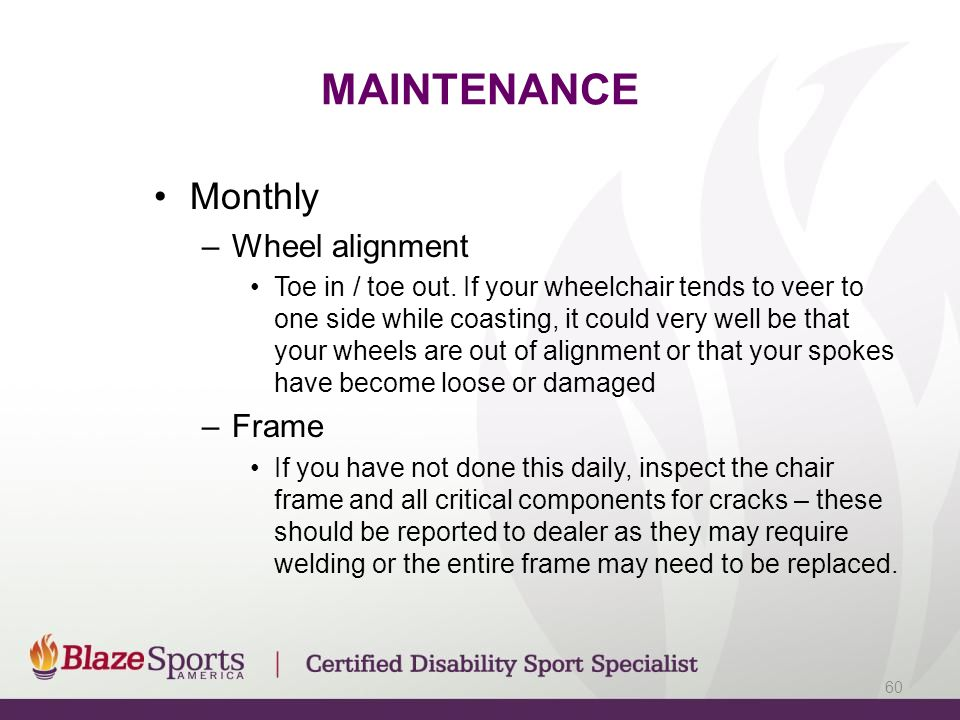 MAINTENANCE Monthly –Wheel alignment Toe in / toe out. If your wheelchair tends to veer to one side while coasting, it could very well be that your wh