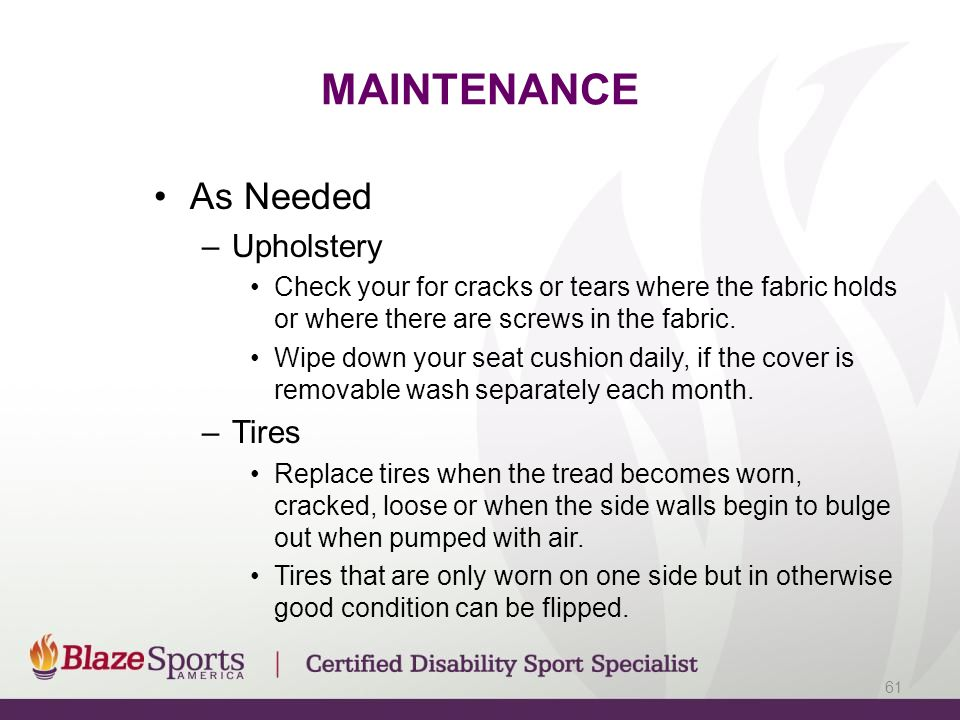 MAINTENANCE As Needed –Upholstery Check your for cracks or tears where the fabric holds or where there are screws in the fabric.