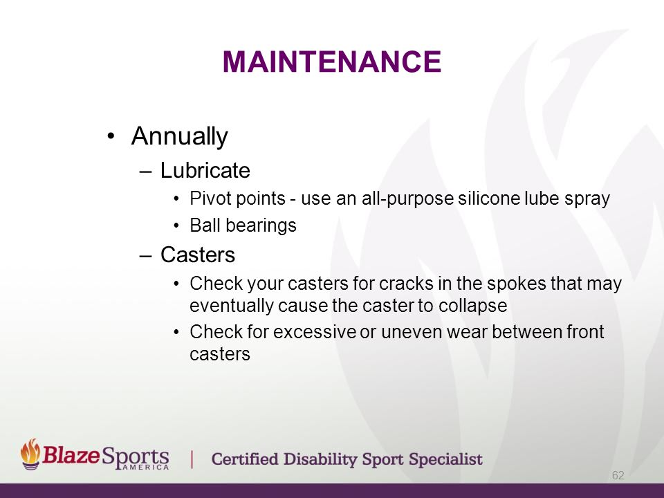 MAINTENANCE Annually –Lubricate Pivot points - use an all-purpose silicone lube spray Ball bearings –Casters Check your casters for cracks in the spok