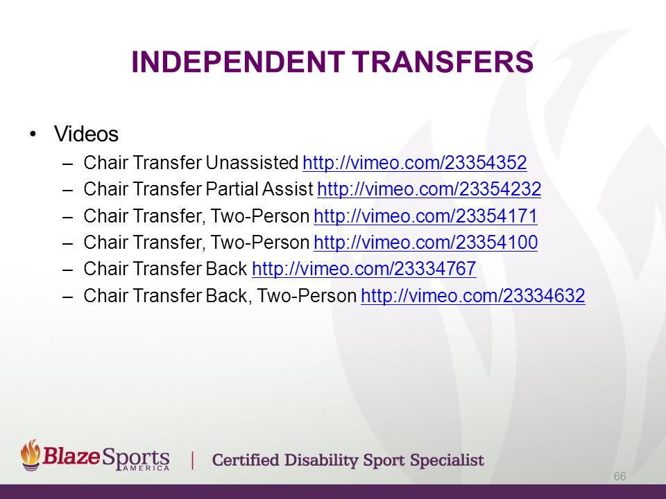 INDEPENDENT TRANSFERS Videos –Chair Transfer Unassisted http://vimeo.com/23354352http://vimeo.com/23354352 –Chair Transfer Partial Assist http://vimeo