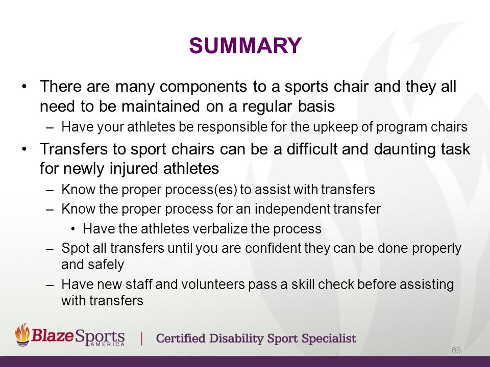 SUMMARY There are many components to a sports chair and they all need to be maintained on a regular basis –Have your athletes be responsible for the upkeep of program chairs Transfers to sport chairs can be a difficult and daunting task for newly injured athletes –Know the proper process(es) to assist with transfers –Know the proper process for an independent transfer Have the athletes verbalize the process –Spot all transfers until you are confident they can be done properly and safely –Have new staff and volunteers pass a skill check before assisting with transfers 69