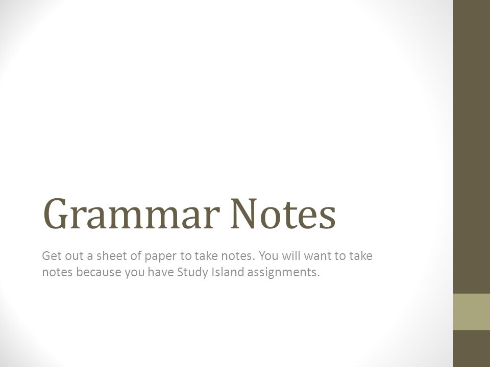 Grammar Notes Get out a sheet of paper to take notes. You will want to take notes because you have Study Island assignments.