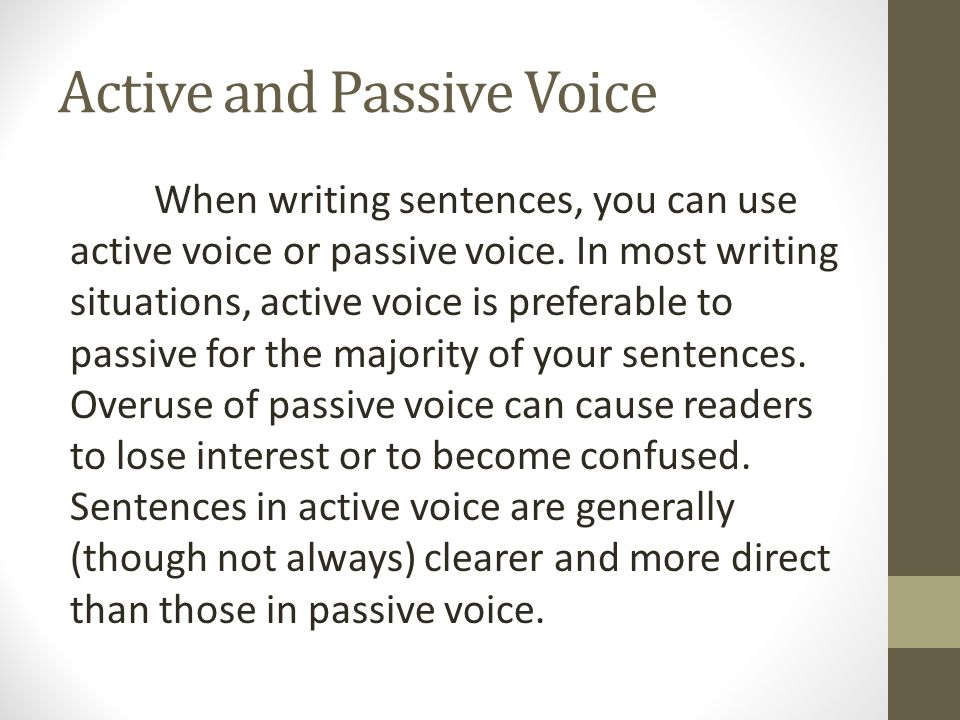 Active and Passive Voice When writing sentences, you can use active voice or passive voice. In most writing situations, active voice is preferable to