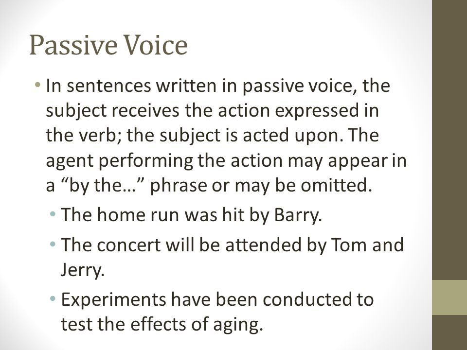 Passive Voice In sentences written in passive voice, the subject receives the action expressed in the verb; the subject is acted upon. The agent perfo