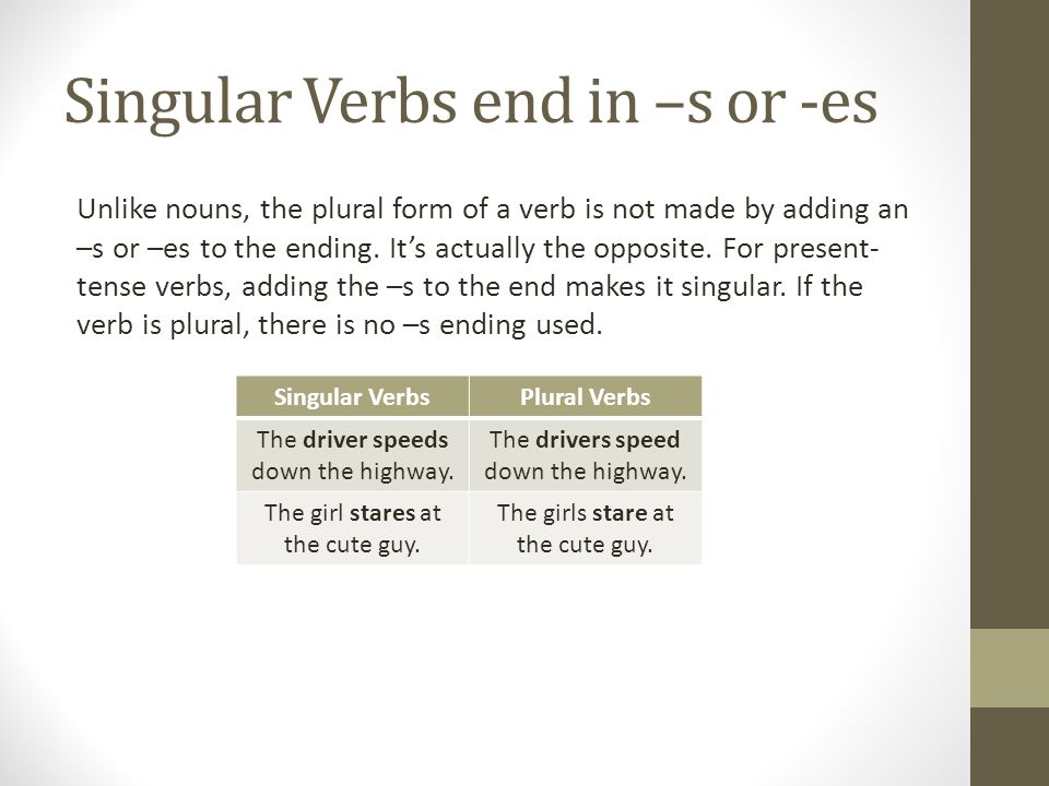 Singular Verbs end in –s or -es Unlike nouns, the plural form of a verb is not made by adding an –s or –es to the ending. It's actually the opposite.