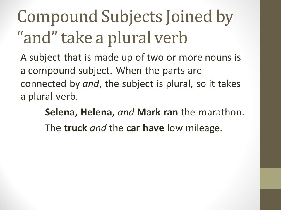 "Compound Subjects Joined by ""and"" take a plural verb A subject that is made up of two or more nouns is a compound subject. When the parts are connecte"