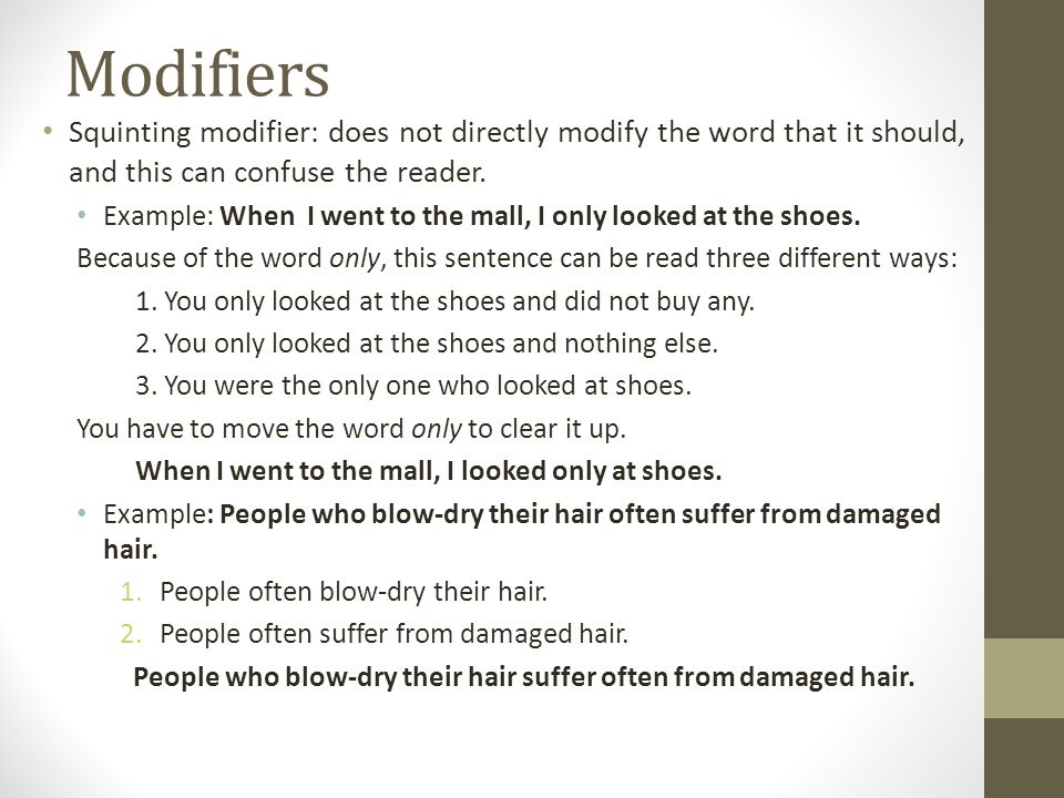 Modifiers Squinting modifier: does not directly modify the word that it should, and this can confuse the reader. Example: When I went to the mall, I o