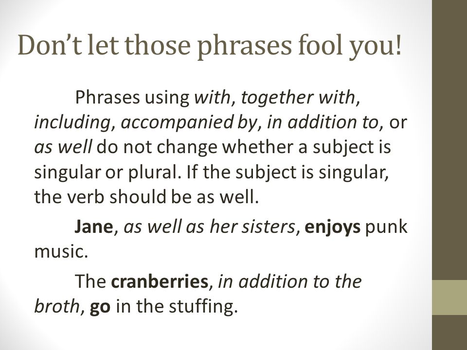 Don't let those phrases fool you! Phrases using with, together with, including, accompanied by, in addition to, or as well do not change whether a sub