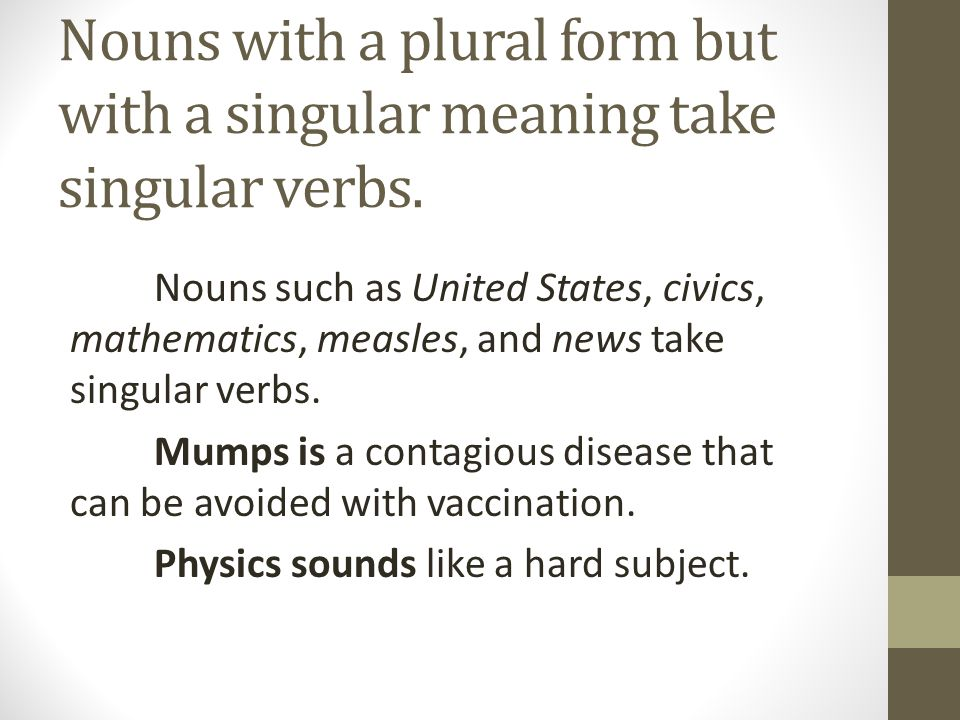 Nouns with a plural form but with a singular meaning take singular verbs.