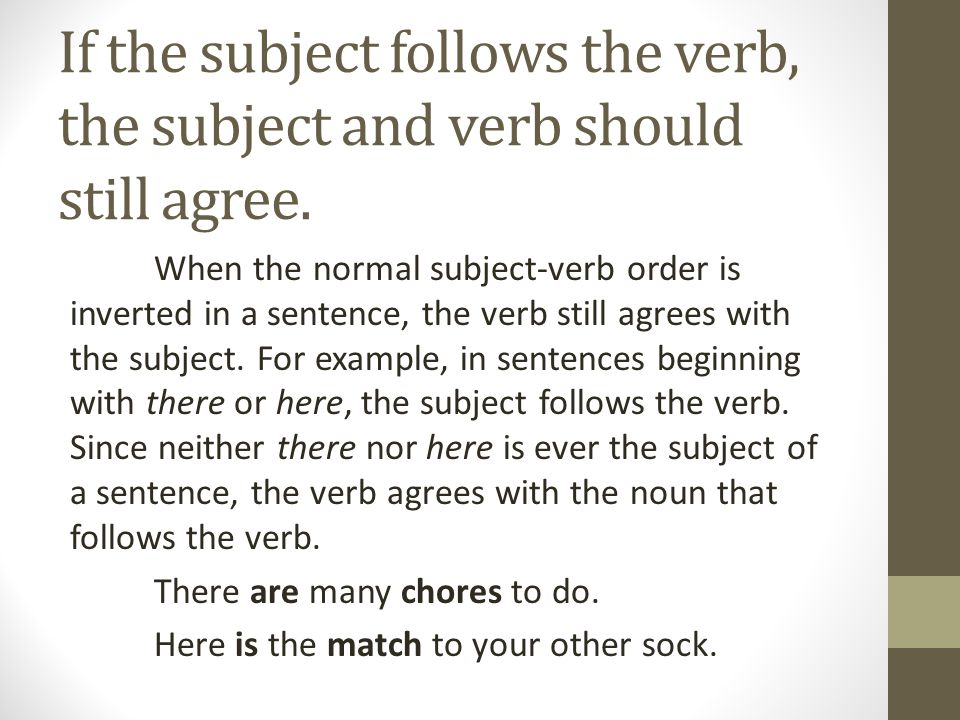 If the subject follows the verb, the subject and verb should still agree. When the normal subject-verb order is inverted in a sentence, the verb still