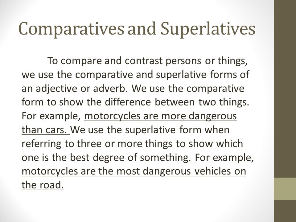 Comparatives and Superlatives To compare and contrast persons or things, we use the comparative and superlative forms of an adjective or adverb. We us