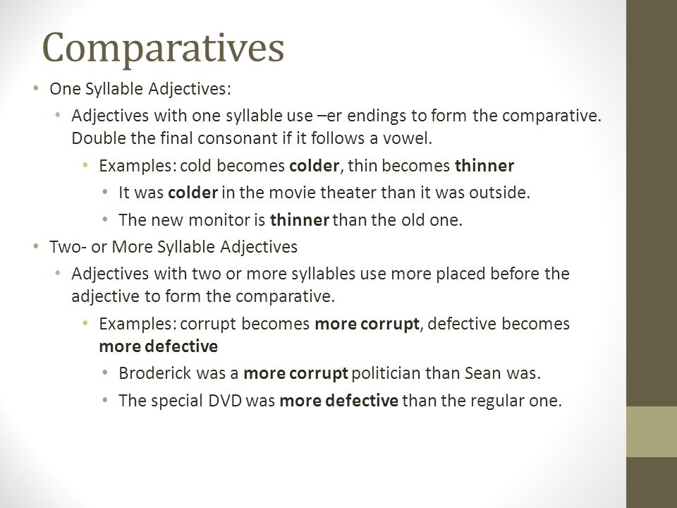 Comparatives One Syllable Adjectives: Adjectives with one syllable use –er endings to form the comparative. Double the final consonant if it follows a