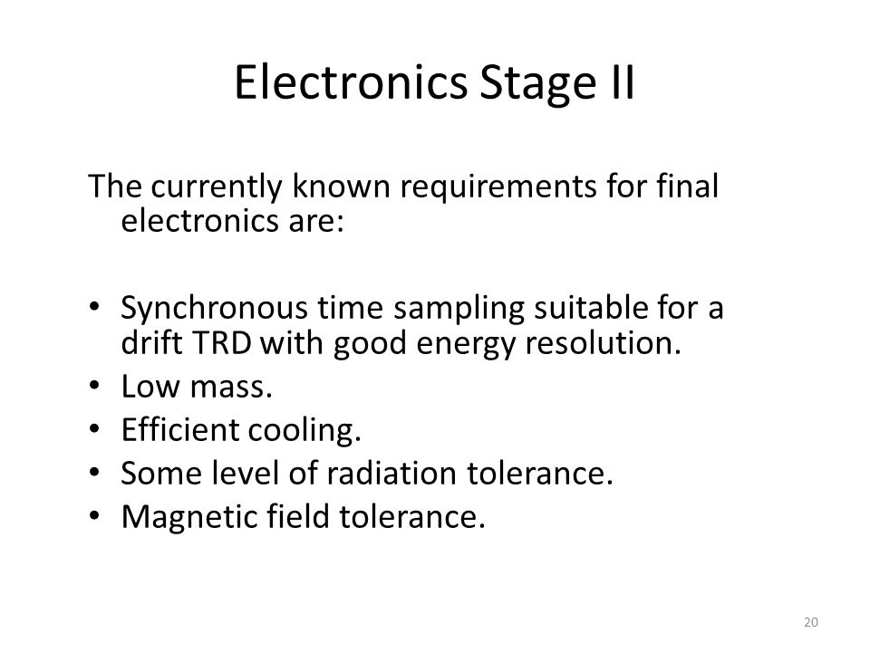 Electronics Stage II The currently known requirements for final electronics are: Synchronous time sampling suitable for a drift TRD with good energy resolution.