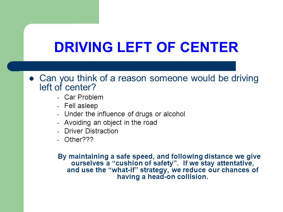 DRIVING LEFT OF CENTER Can you think of a reason someone would be driving left of center? - Car Problem - Fell asleep - Under the influence of drugs o