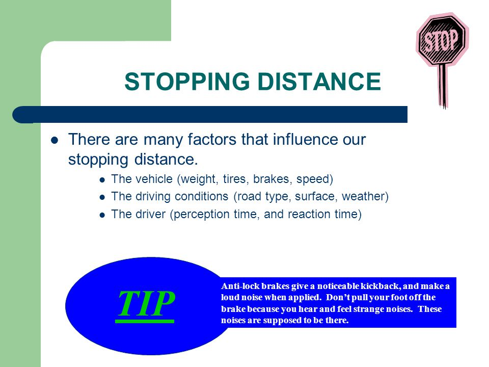 STOPPING DISTANCE There are many factors that influence our stopping distance. The vehicle (weight, tires, brakes, speed) The driving conditions (road