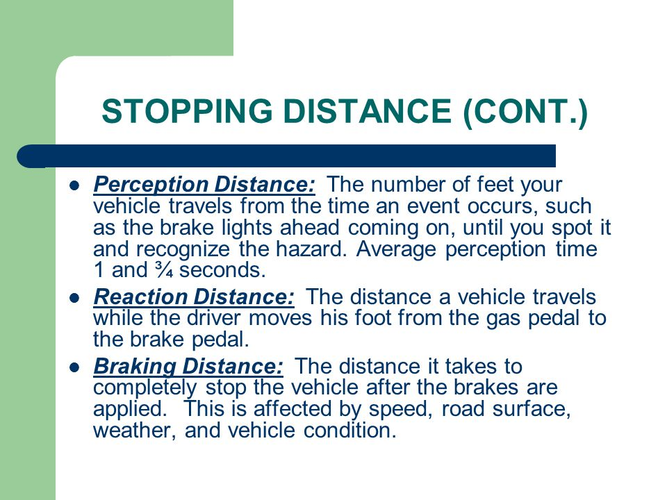 STOPPING DISTANCE (CONT.) Perception Distance: The number of feet your vehicle travels from the time an event occurs, such as the brake lights ahead c