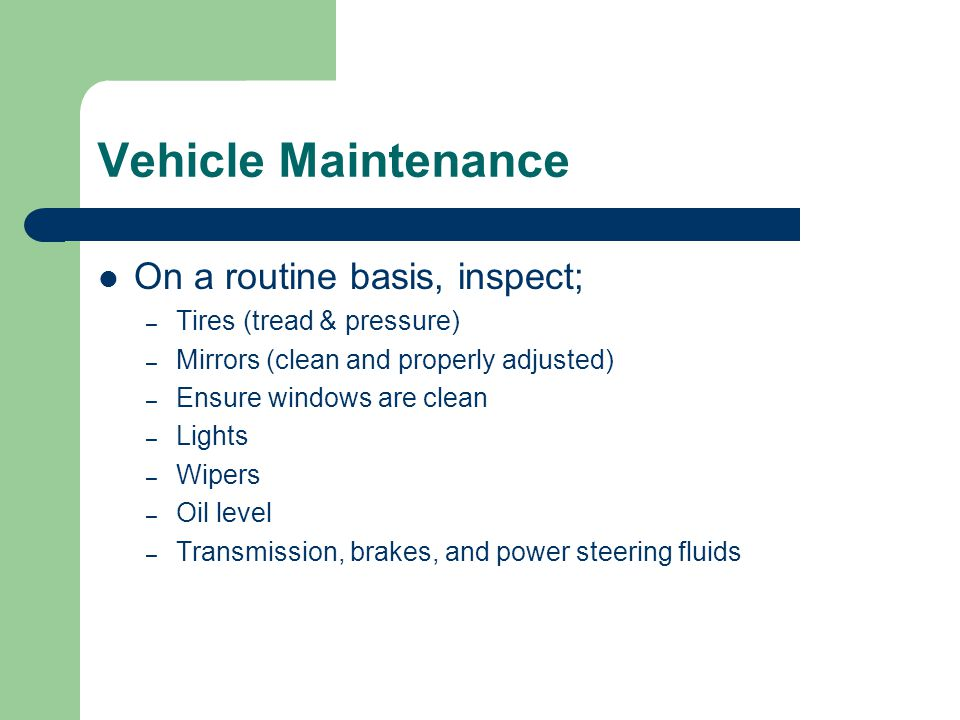 Vehicle Maintenance On a routine basis, inspect; – Tires (tread & pressure) – Mirrors (clean and properly adjusted) – Ensure windows are clean – Light