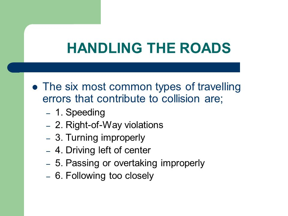 HANDLING THE ROADS The six most common types of travelling errors that contribute to collision are; – 1. Speeding – 2. Right-of-Way violations – 3. Tu
