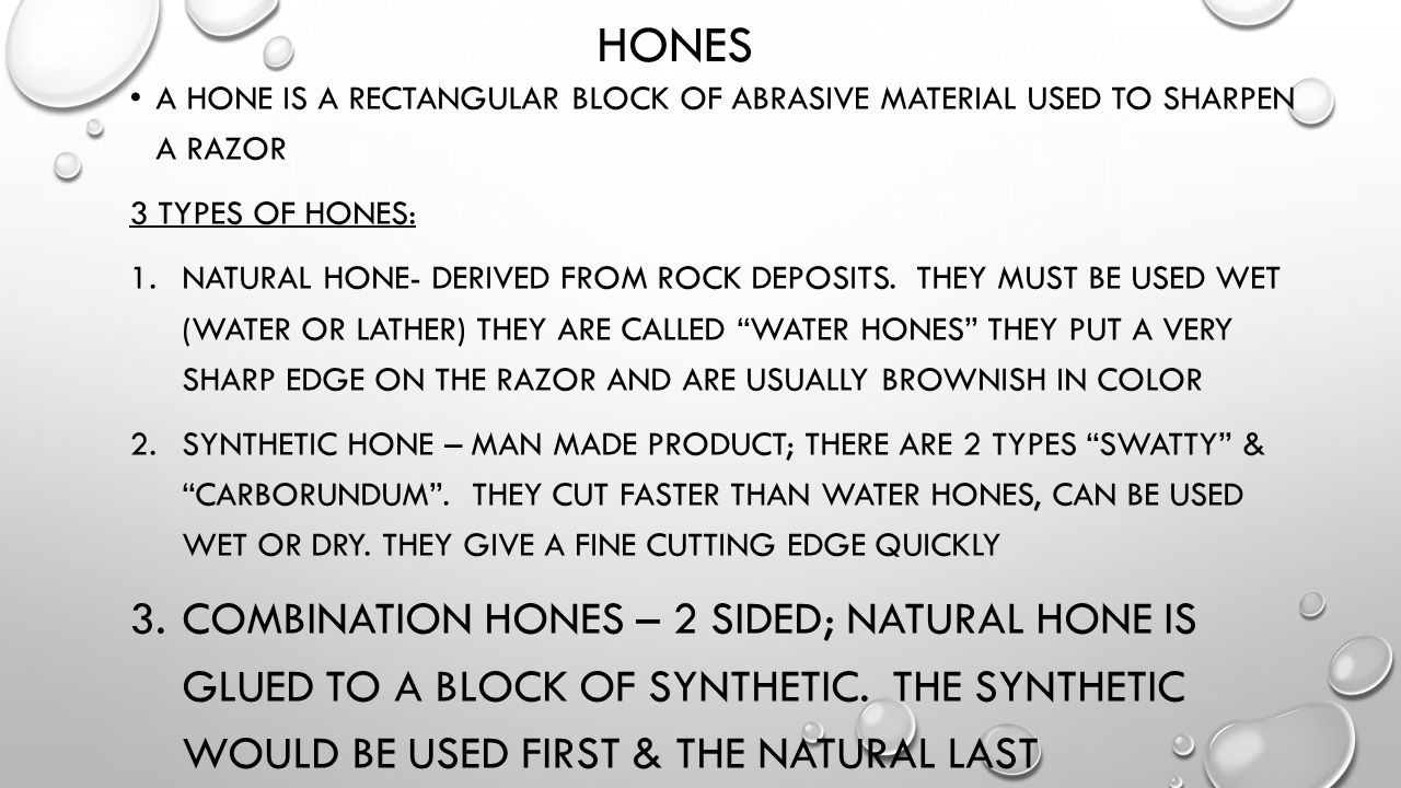 HONES A HONE IS A RECTANGULAR BLOCK OF ABRASIVE MATERIAL USED TO SHARPEN A RAZOR 3 TYPES OF HONES: 1.NATURAL HONE- DERIVED FROM ROCK DEPOSITS. THEY MU