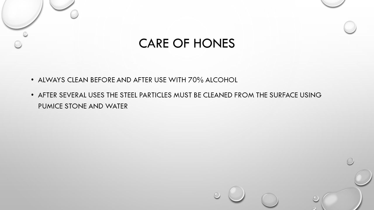 CARE OF HONES ALWAYS CLEAN BEFORE AND AFTER USE WITH 70% ALCOHOL AFTER SEVERAL USES THE STEEL PARTICLES MUST BE CLEANED FROM THE SURFACE USING PUMICE