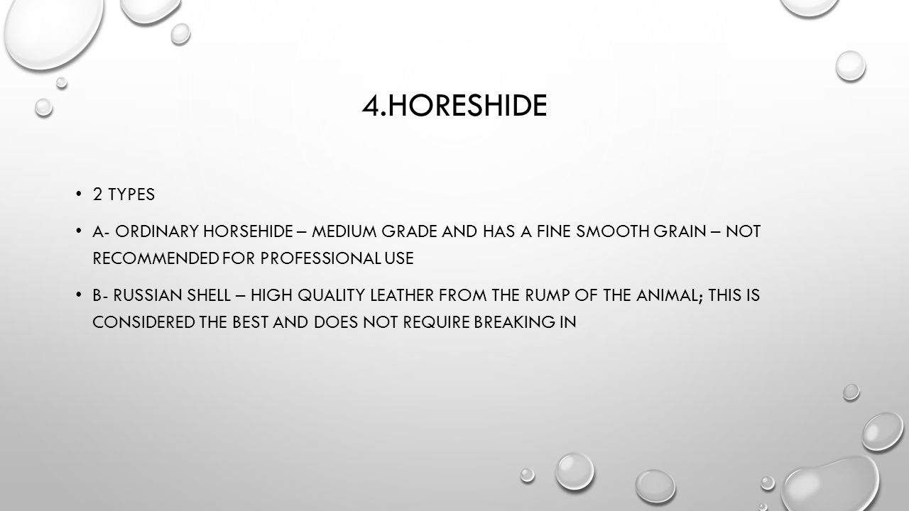 4.HORESHIDE 2 TYPES A- ORDINARY HORSEHIDE – MEDIUM GRADE AND HAS A FINE SMOOTH GRAIN – NOT RECOMMENDED FOR PROFESSIONAL USE B- RUSSIAN SHELL – HIGH QU