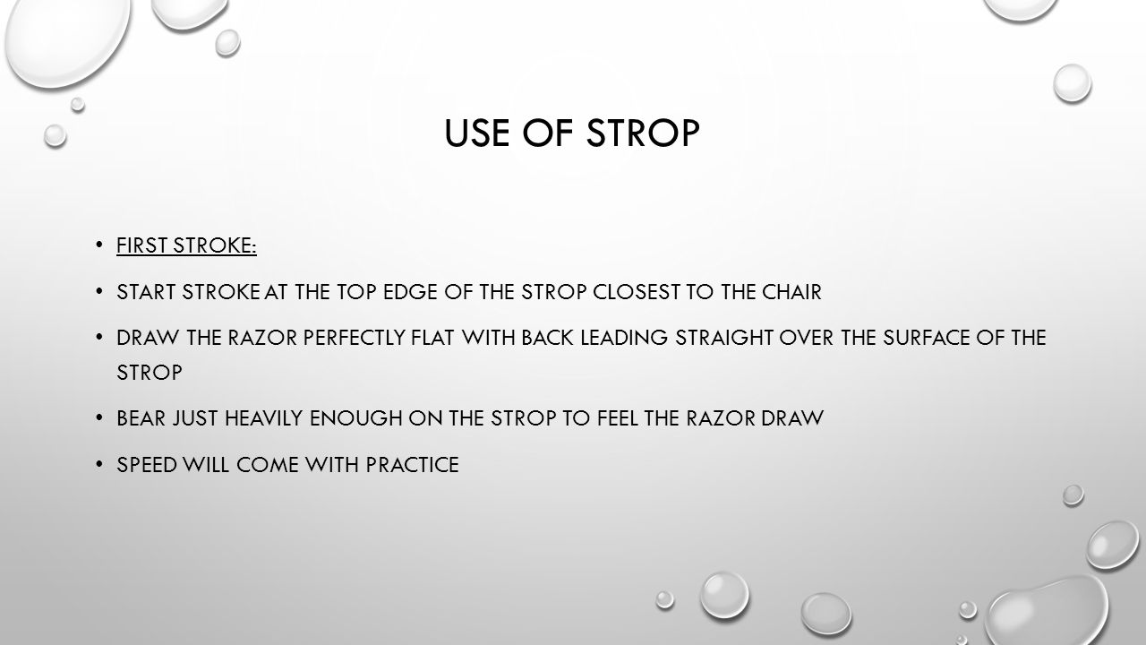 USE OF STROP FIRST STROKE: START STROKE AT THE TOP EDGE OF THE STROP CLOSEST TO THE CHAIR DRAW THE RAZOR PERFECTLY FLAT WITH BACK LEADING STRAIGHT OVE
