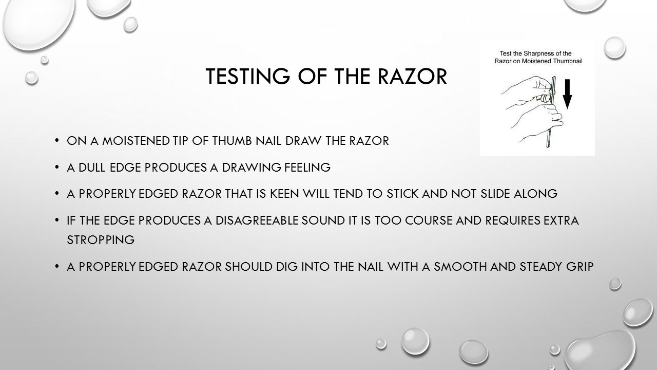 TESTING OF THE RAZOR ON A MOISTENED TIP OF THUMB NAIL DRAW THE RAZOR A DULL EDGE PRODUCES A DRAWING FEELING A PROPERLY EDGED RAZOR THAT IS KEEN WILL T