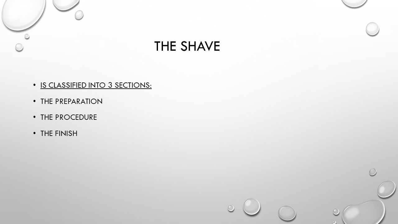THE SHAVE IS CLASSIFIED INTO 3 SECTIONS: THE PREPARATION THE PROCEDURE THE FINISH