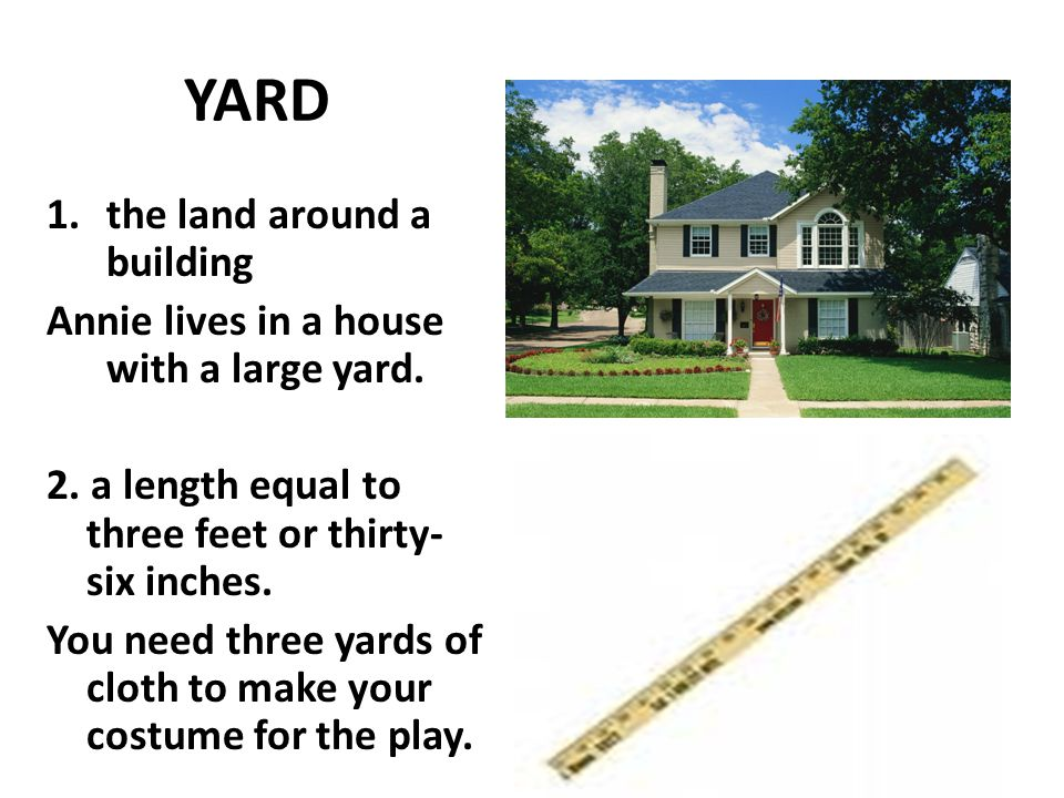 YARD 1.the land around a building Annie lives in a house with a large yard. 2. a length equal to three feet or thirty- six inches. You need three yard