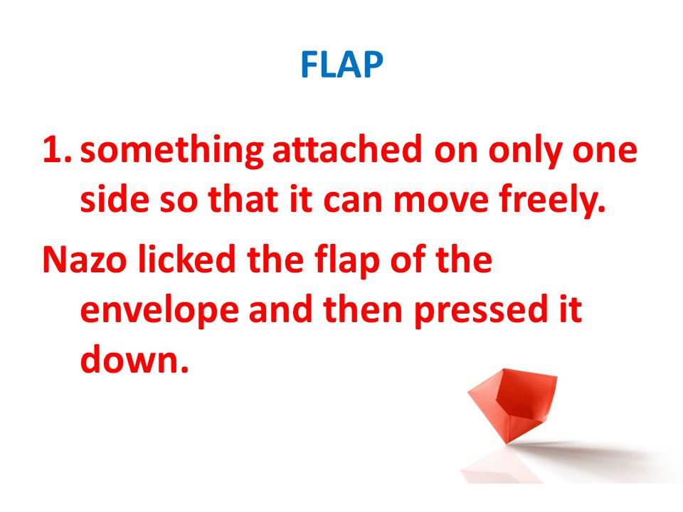 FLAP 1.something attached on only one side so that it can move freely. Nazo licked the flap of the envelope and then pressed it down.