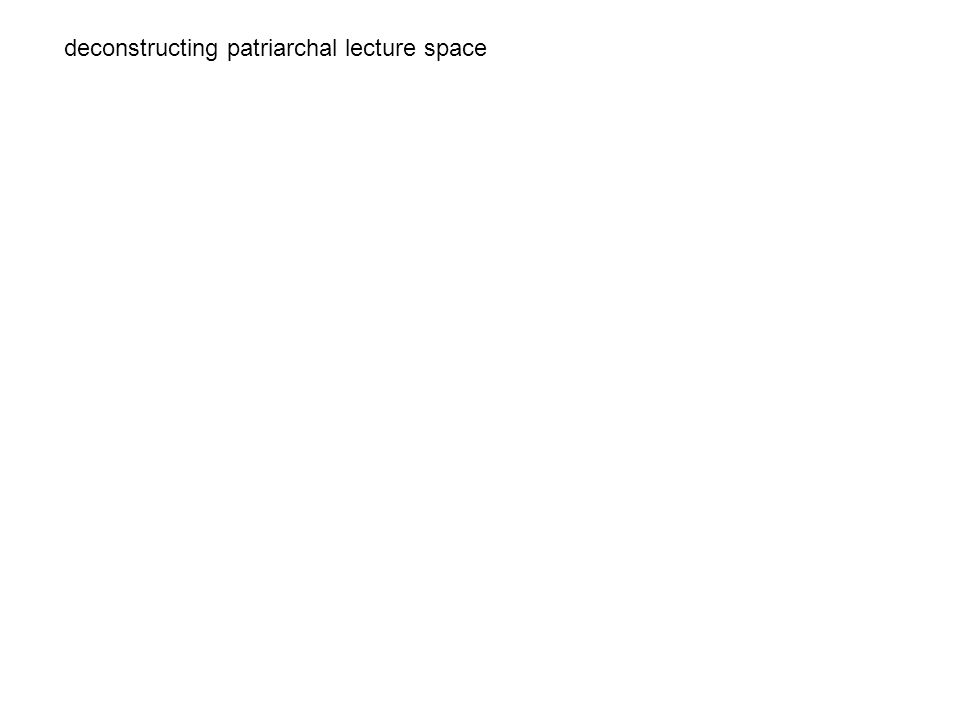 deconstructing patriarchal lecture space