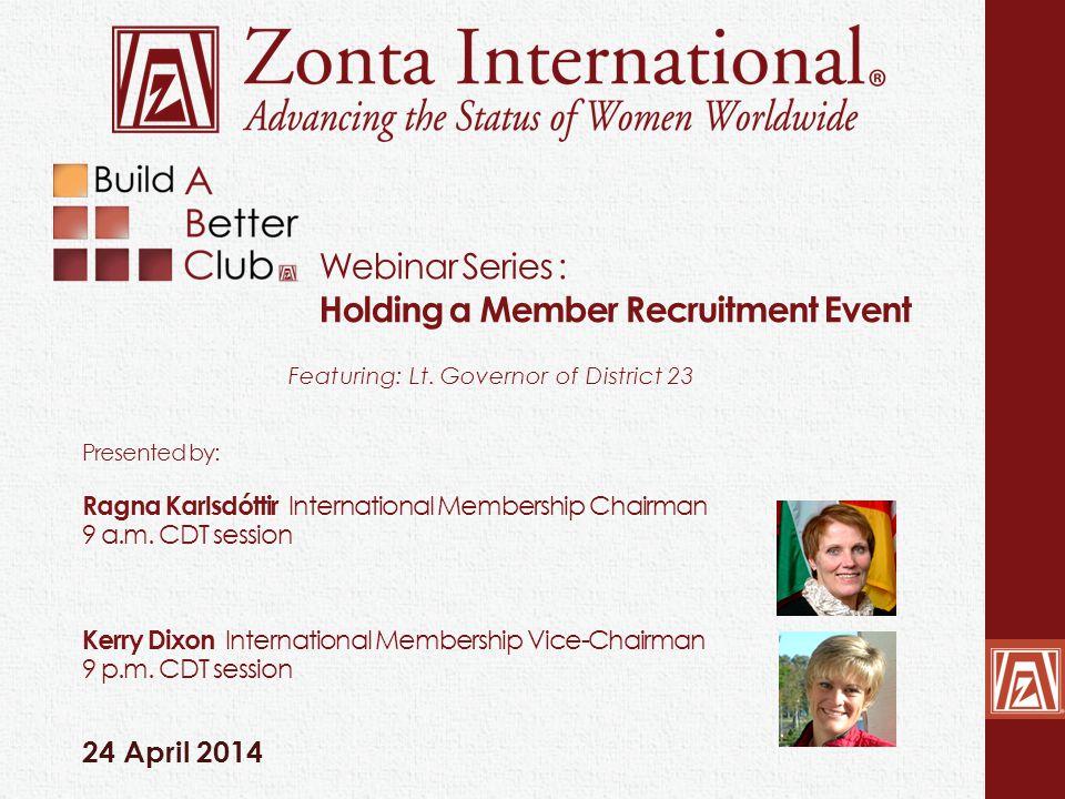 Webinar Series : Holding a Member Recruitment Event 24 April 2014 Featuring: Lt. Governor of District 23 Presented by: Ragna Karlsdóttir International