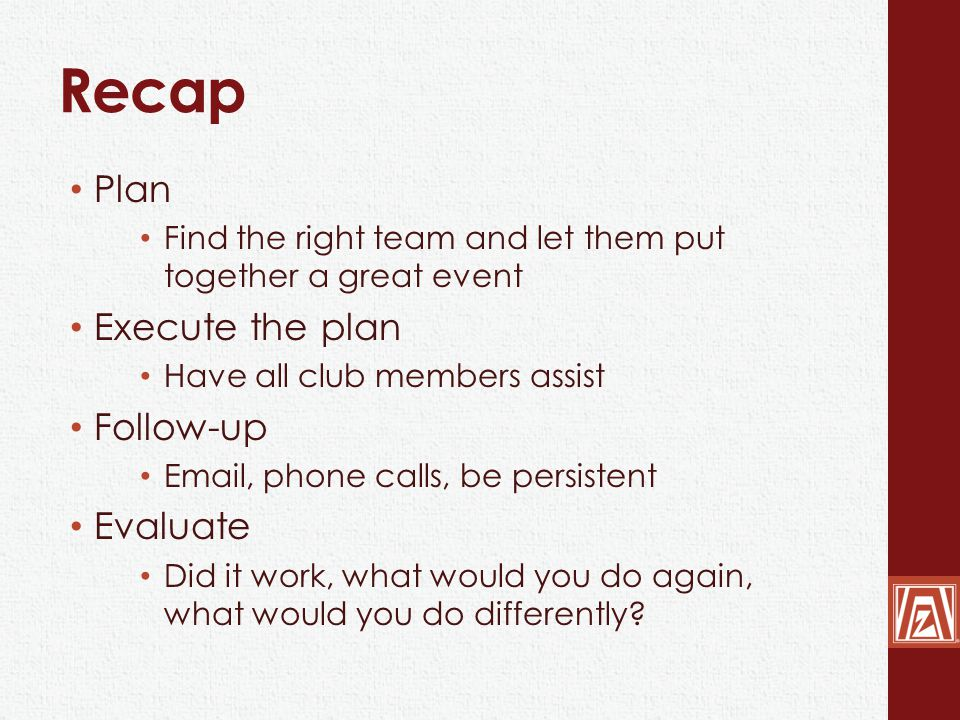 Recap Plan Find the right team and let them put together a great event Execute the plan Have all club members assist Follow-up Email, phone calls, be persistent Evaluate Did it work, what would you do again, what would you do differently
