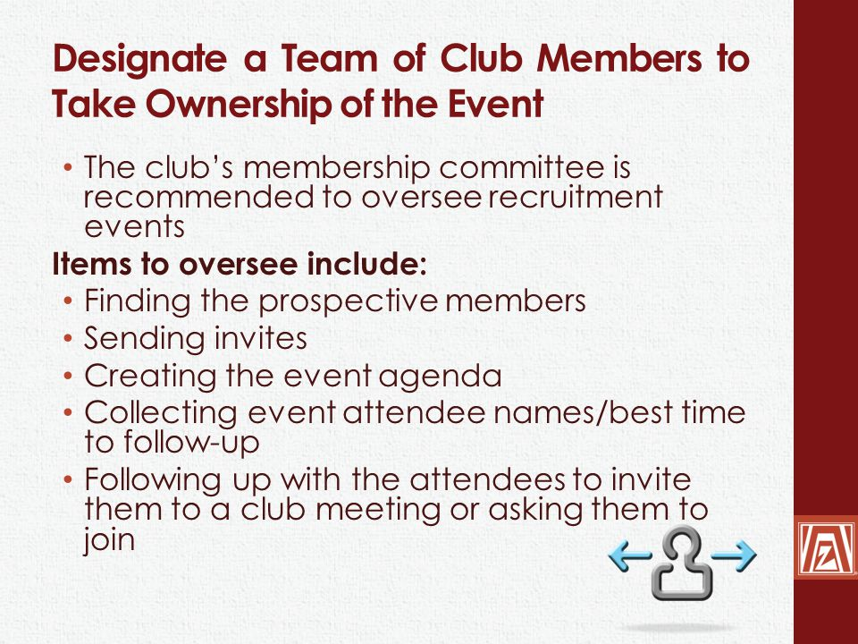 Designate a Team of Club Members to Take Ownership of the Event The club's membership committee is recommended to oversee recruitment events Items to oversee include: Finding the prospective members Sending invites Creating the event agenda Collecting event attendee names/best time to follow-up Following up with the attendees to invite them to a club meeting or asking them to join