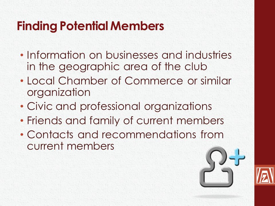 Finding Potential Members Information on businesses and industries in the geographic area of the club Local Chamber of Commerce or similar organization Civic and professional organizations Friends and family of current members Contacts and recommendations from current members