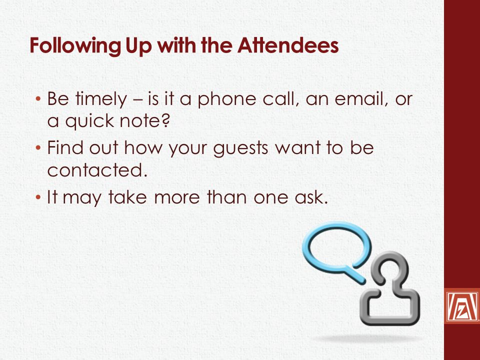 Following Up with the Attendees Be timely – is it a phone call, an email, or a quick note.