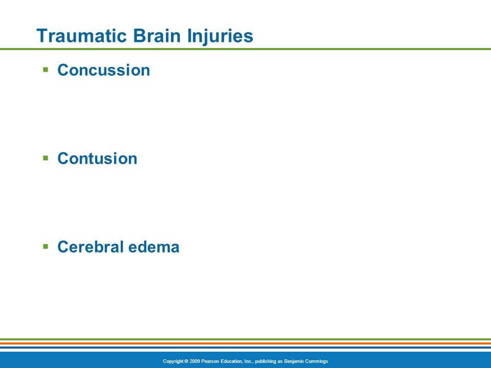 Copyright © 2009 Pearson Education, Inc., publishing as Benjamin Cummings Traumatic Brain Injuries  Concussion  Contusion  Cerebral edema